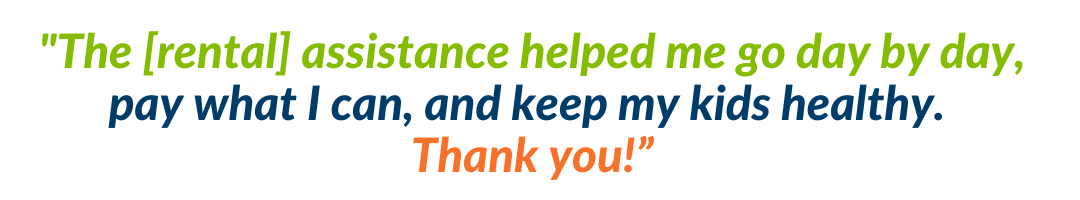 """The [rental] assistance helped me go day by day, pay what I can, and keep my kids healthy. Thank you!"""" (7)"""